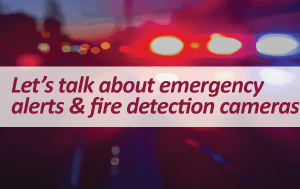 Let&#39s talk about emergency alerts and fire detection cameras